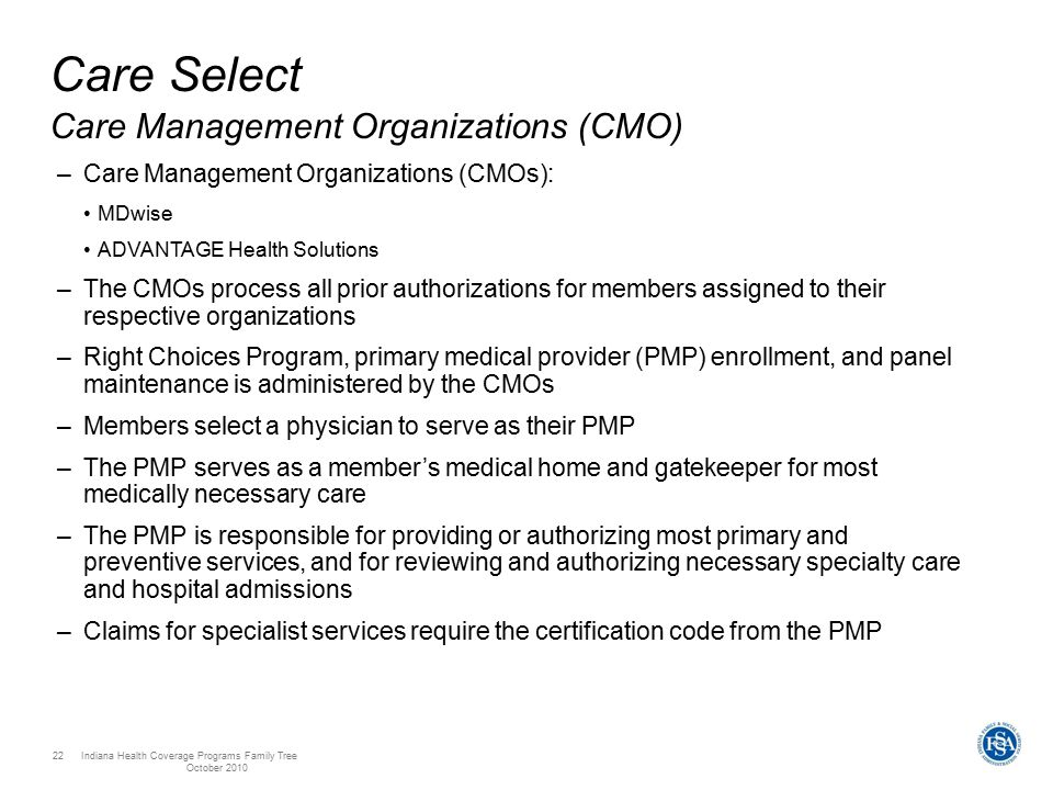 Indiana Health Coverage Programs Family Tree October 2010 22 Care Select Care Management Organizations (CMO) –Care Management Organizations (CMOs): MDwise ADVANTAGE Health Solutions –The CMOs process all prior authorizations for members assigned to their respective organizations –Right Choices Program, primary medical provider (PMP) enrollment, and panel maintenance is administered by the CMOs –Members select a physician to serve as their PMP –The PMP serves as a member's medical home and gatekeeper for most medically necessary care –The PMP is responsible for providing or authorizing most primary and preventive services, and for reviewing and authorizing necessary specialty care and hospital admissions –Claims for specialist services require the certification code from the PMP