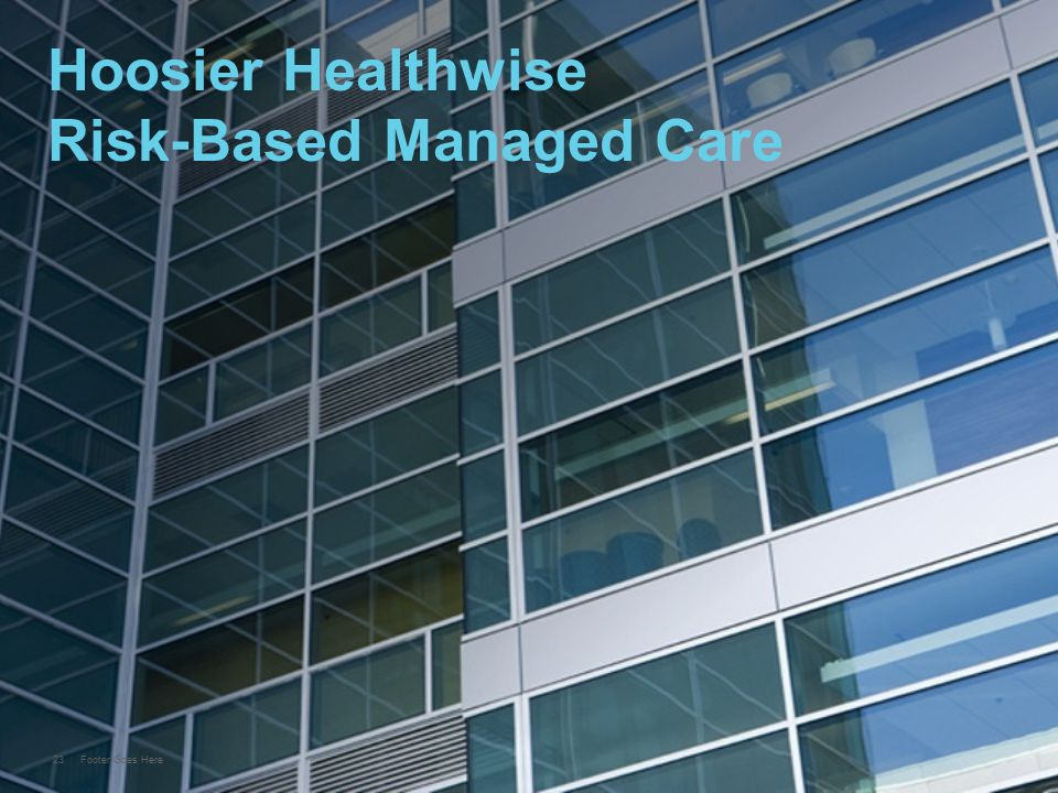23 Footer Goes Here Hoosier Healthwise Risk-Based Managed Care