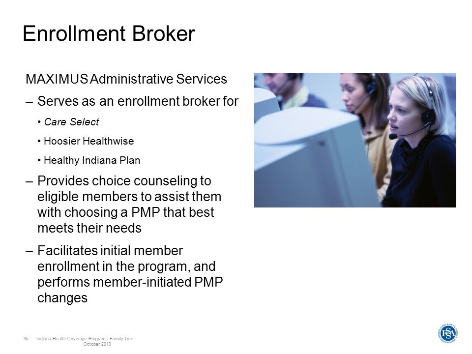 Indiana Health Coverage Programs Family Tree October 2010 35 Enrollment Broker MAXIMUS Administrative Services –Serves as an enrollment broker for Care Select Hoosier Healthwise Healthy Indiana Plan –Provides choice counseling to eligible members to assist them with choosing a PMP that best meets their needs –Facilitates initial member enrollment in the program, and performs member-initiated PMP changes