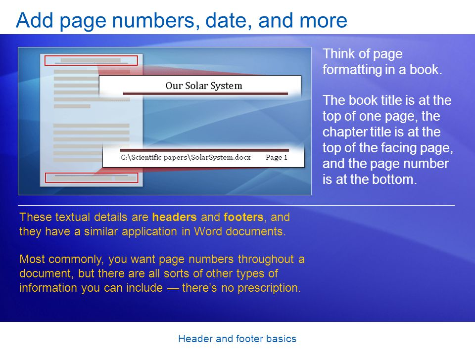 Header and footer basics Add page numbers, date, and more Think of page formatting in a book. The book title is at the top of one page, the chapter ti