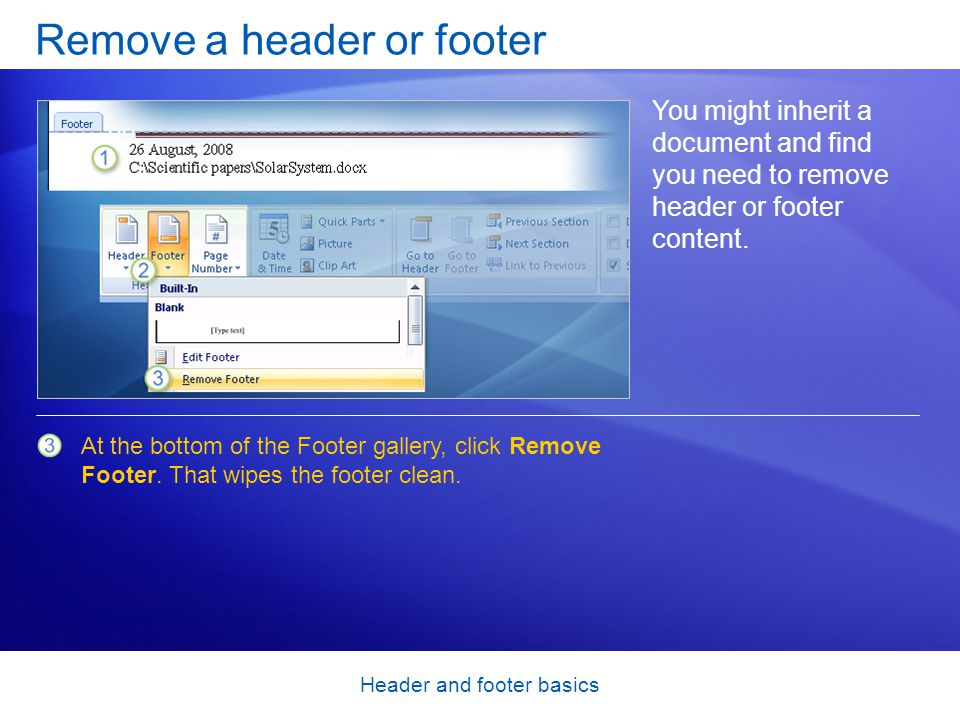 Header and footer basics Remove a header or footer You might inherit a document and find you need to remove header or footer content. At the bottom of