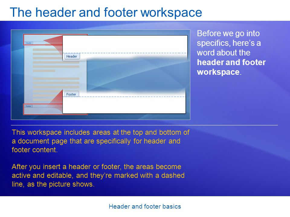Header and footer basics The header and footer workspace Before we go into specifics, here's a word about the header and footer workspace. This worksp