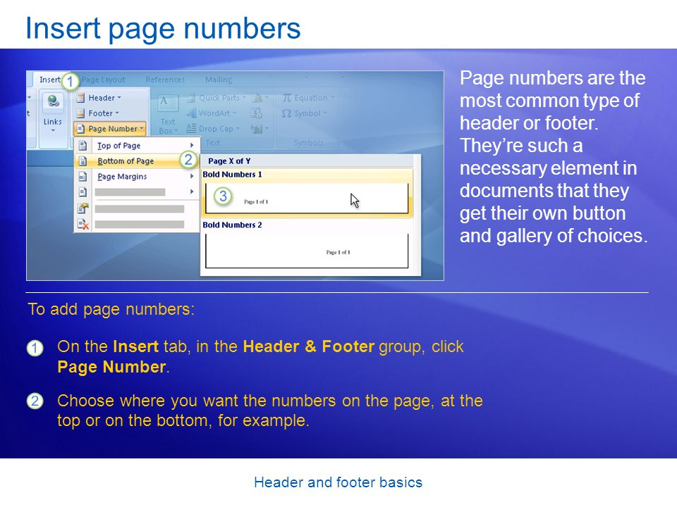 Header and footer basics Insert page numbers Page numbers are the most common type of header or footer. They're such a necessary element in documents