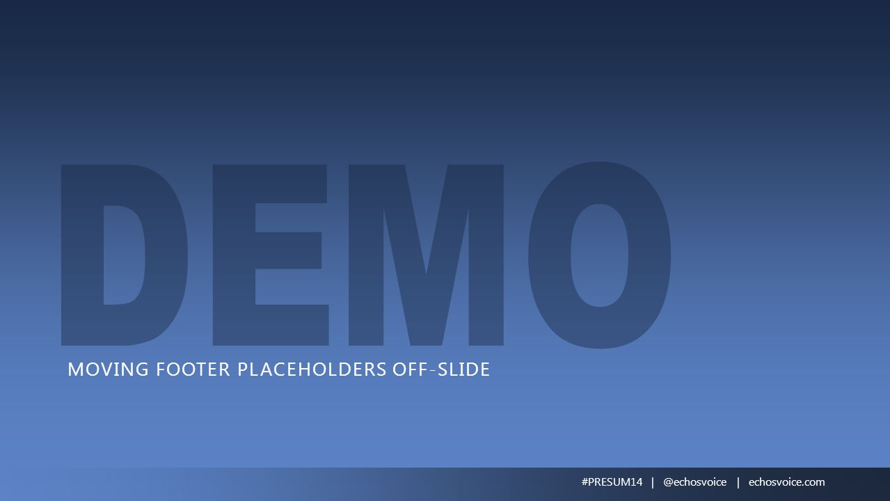 MOVING FOOTER PLACEHOLDERS OFF-SLIDE #PRESUM14 | @echosvoice | echosvoice.com