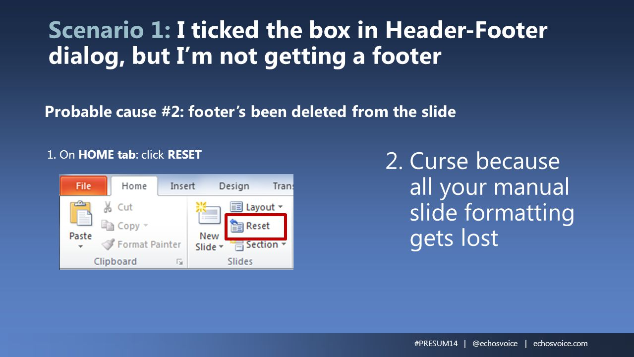 Scenario 1: I ticked the box in Header-Footer dialog, but I'm not getting a footer Probable cause #2: footer's been deleted from the slide 1. On HOME