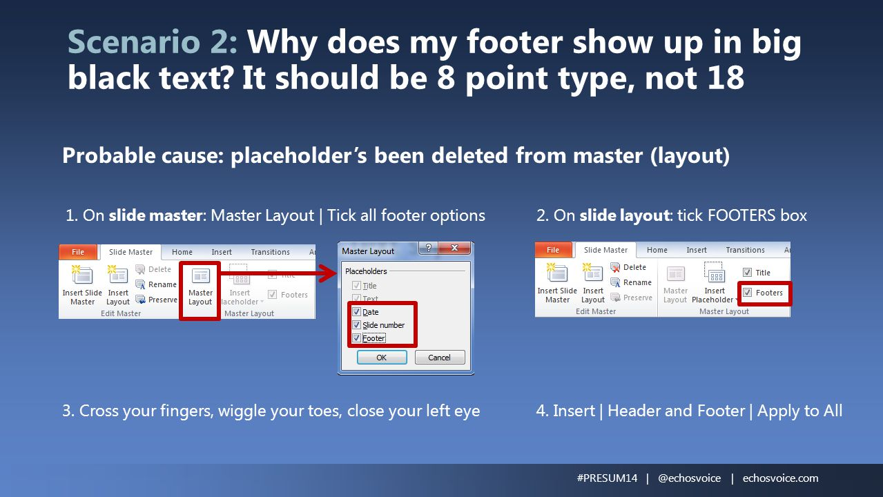 Scenario 2: Why does my footer show up in big black text? It should be 8 point type, not 18 Probable cause: placeholder's been deleted from master (la
