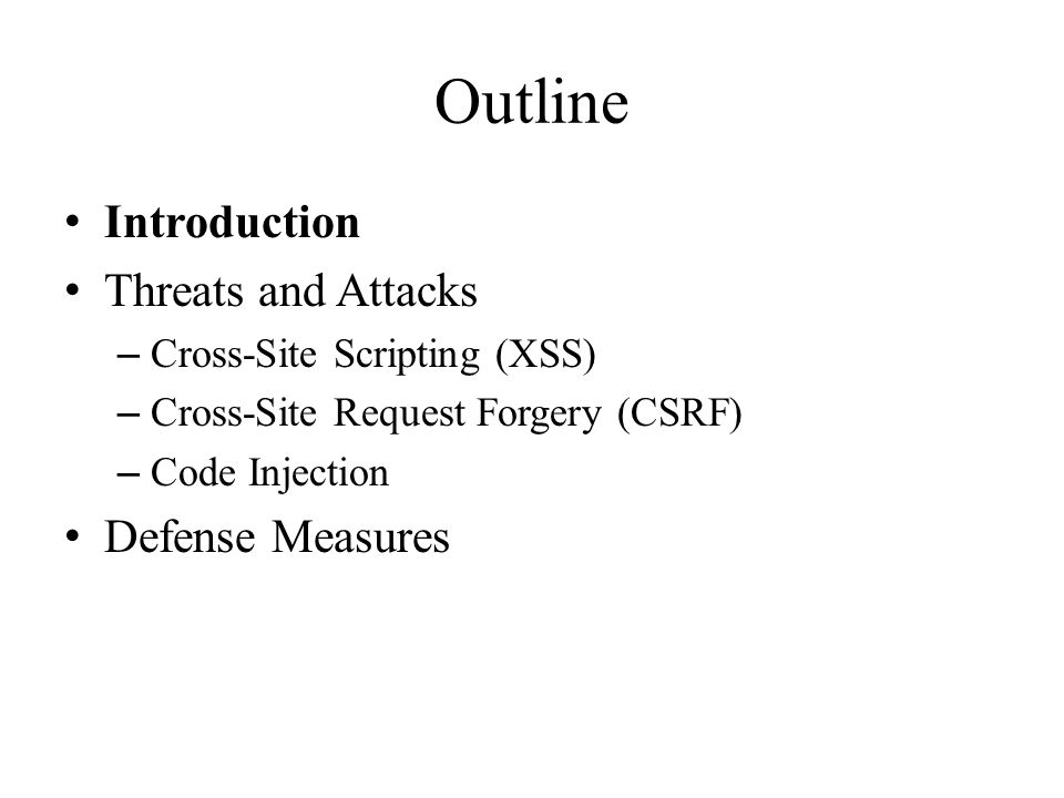 Outline Introduction Threats and Attacks – Cross-Site Scripting (XSS) – Cross-Site Request Forgery (CSRF) – Code Injection Defense Measures