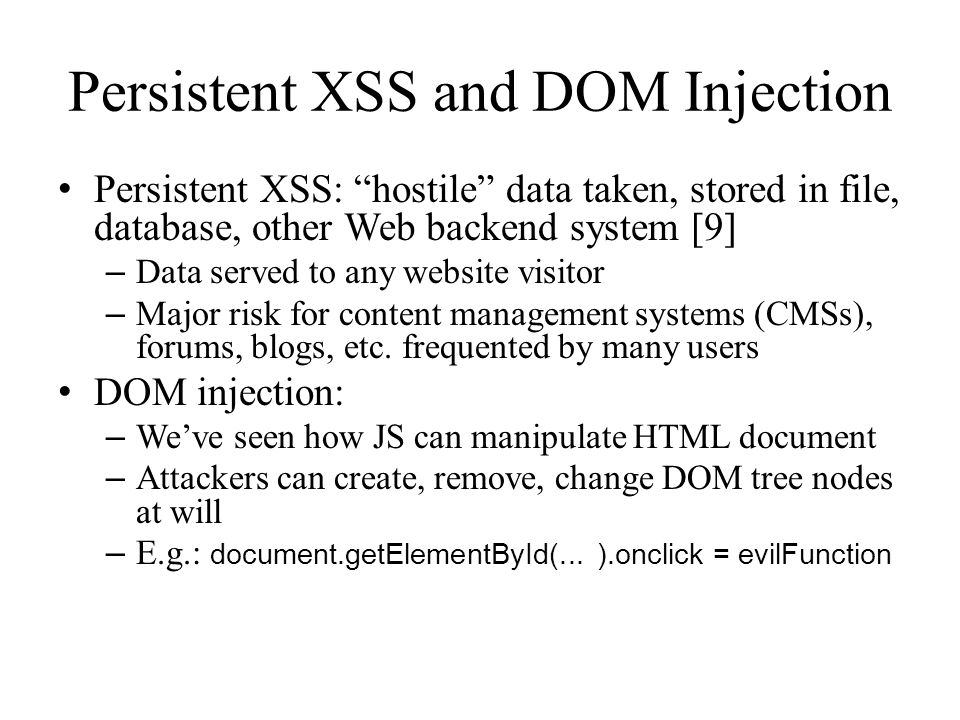 Persistent XSS and DOM Injection Persistent XSS: hostile data taken, stored in file, database, other Web backend system [9] – Data served to any website visitor – Major risk for content management systems (CMSs), forums, blogs, etc.