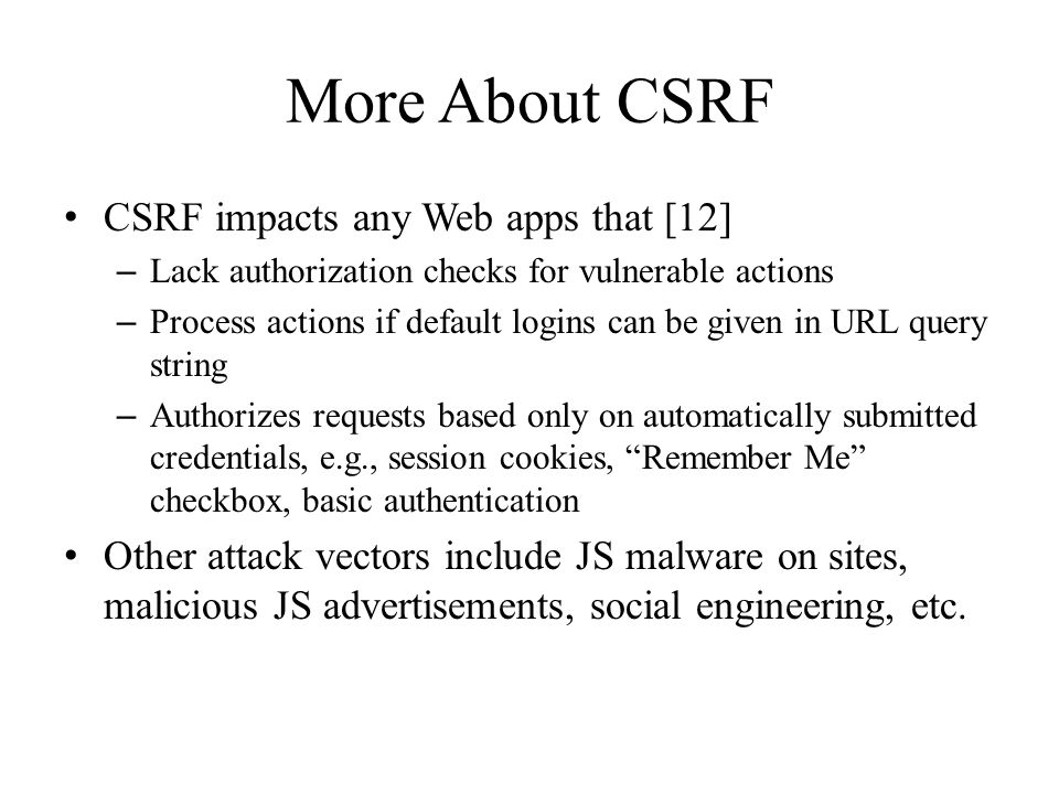 More About CSRF CSRF impacts any Web apps that [12] – Lack authorization checks for vulnerable actions – Process actions if default logins can be given in URL query string – Authorizes requests based only on automatically submitted credentials, e.g., session cookies, Remember Me checkbox, basic authentication Other attack vectors include JS malware on sites, malicious JS advertisements, social engineering, etc.