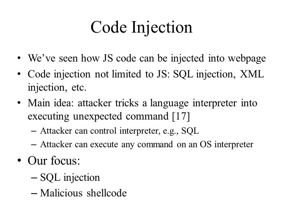 Code Injection We've seen how JS code can be injected into webpage Code injection not limited to JS: SQL injection, XML injection, etc.