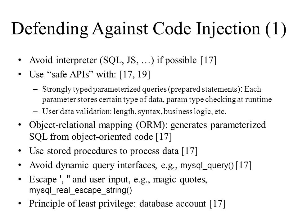 Defending Against Code Injection (1) Avoid interpreter (SQL, JS, …) if possible [17] Use safe APIs with: [17, 19] – Strongly typed parameterized queries (prepared statements) : Each parameter stores certain type of data, param type checking at runtime – User data validation: length, syntax, business logic, etc.