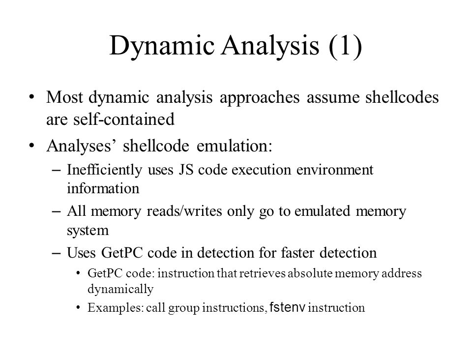Dynamic Analysis (1) Most dynamic analysis approaches assume shellcodes are self-contained Analyses' shellcode emulation: – Inefficiently uses JS code execution environment information – All memory reads/writes only go to emulated memory system – Uses GetPC code in detection for faster detection GetPC code: instruction that retrieves absolute memory address dynamically Examples: call group instructions, fstenv instruction