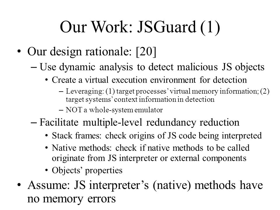 Our Work: JSGuard (1) Our design rationale: [20] – Use dynamic analysis to detect malicious JS objects Create a virtual execution environment for detection – Leveraging: (1) target processes' virtual memory information; (2) target systems' context information in detection – NOT a whole-system emulator – Facilitate multiple-level redundancy reduction Stack frames: check origins of JS code being interpreted Native methods: check if native methods to be called originate from JS interpreter or external components Objects' properties Assume: JS interpreter's (native) methods have no memory errors