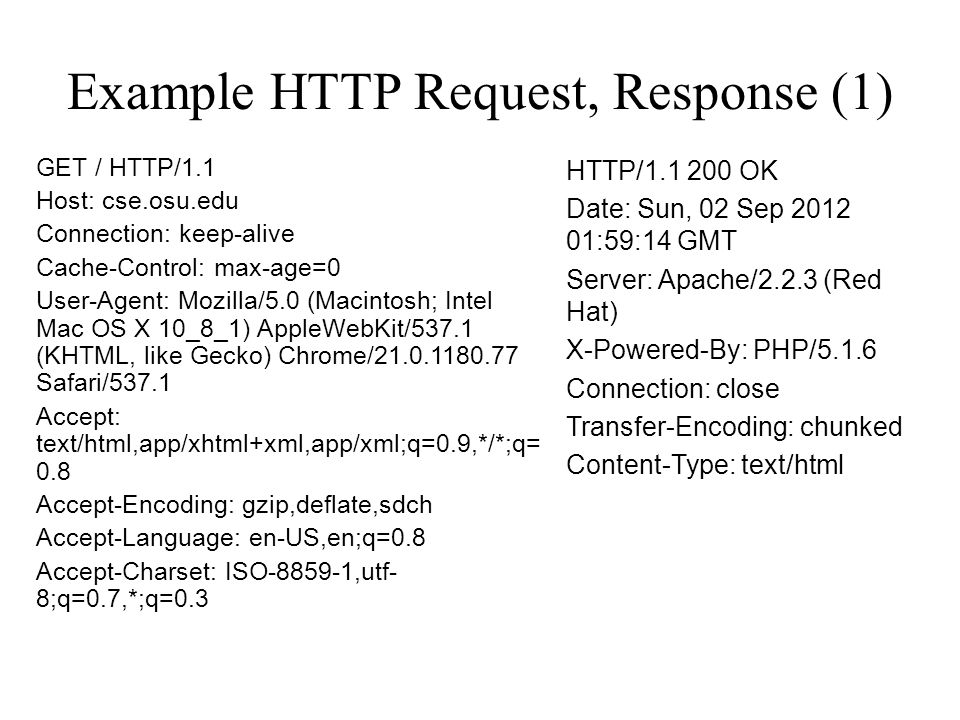 Example HTTP Request, Response (1) GET / HTTP/1.1 Host: cse.osu.edu Connection: keep-alive Cache-Control: max-age=0 User-Agent: Mozilla/5.0 (Macintosh; Intel Mac OS X 10_8_1) AppleWebKit/537.1 (KHTML, like Gecko) Chrome/21.0.1180.77 Safari/537.1 Accept: text/html,app/xhtml+xml,app/xml;q=0.9,*/*;q= 0.8 Accept-Encoding: gzip,deflate,sdch Accept-Language: en-US,en;q=0.8 Accept-Charset: ISO-8859-1,utf- 8;q=0.7,*;q=0.3 HTTP/1.1 200 OK Date: Sun, 02 Sep 2012 01:59:14 GMT Server: Apache/2.2.3 (Red Hat) X-Powered-By: PHP/5.1.6 Connection: close Transfer-Encoding: chunked Content-Type: text/html