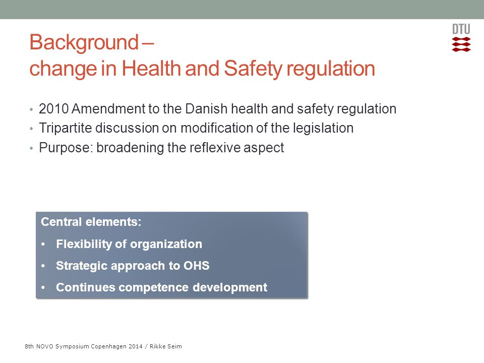 Add Presentation Title in Footer via Insert ; Header & Footer 8th NOVO Symposium Copenhagen 2014 / Rikke Seim Background – change in Health and Safety regulation 2010 Amendment to the Danish health and safety regulation Tripartite discussion on modification of the legislation Purpose: broadening the reflexive aspect Central elements: Flexibility of organization Strategic approach to OHS Continues competence development Central elements: Flexibility of organization Strategic approach to OHS Continues competence development