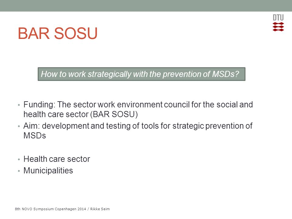 Add Presentation Title in Footer via Insert ; Header & Footer 8th NOVO Symposium Copenhagen 2014 / Rikke Seim BAR SOSU Funding: The sector work environment council for the social and health care sector (BAR SOSU) Aim: development and testing of tools for strategic prevention of MSDs Health care sector Municipalities How to work strategically with the prevention of MSDs?