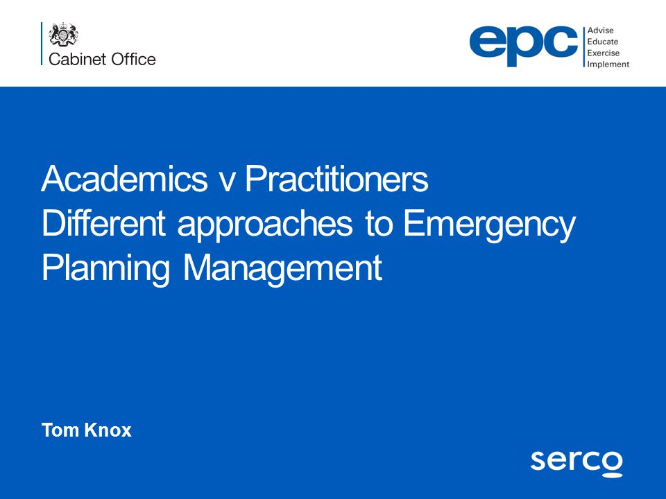 Academics v Practitioners Different approaches to Emergency Planning Management Tom Knox