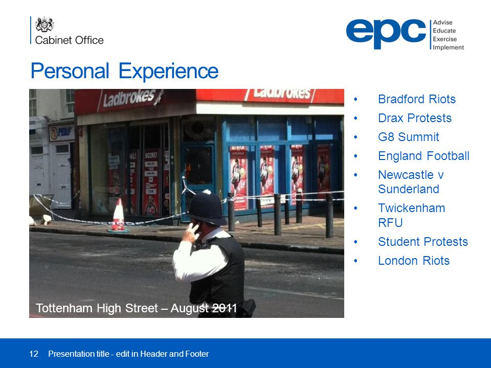 Personal Experience 12Presentation title - edit in Header and Footer Tottenham High Street – August 2011 Bradford Riots Drax Protests G8 Summit England Football Newcastle v Sunderland Twickenham RFU Student Protests London Riots