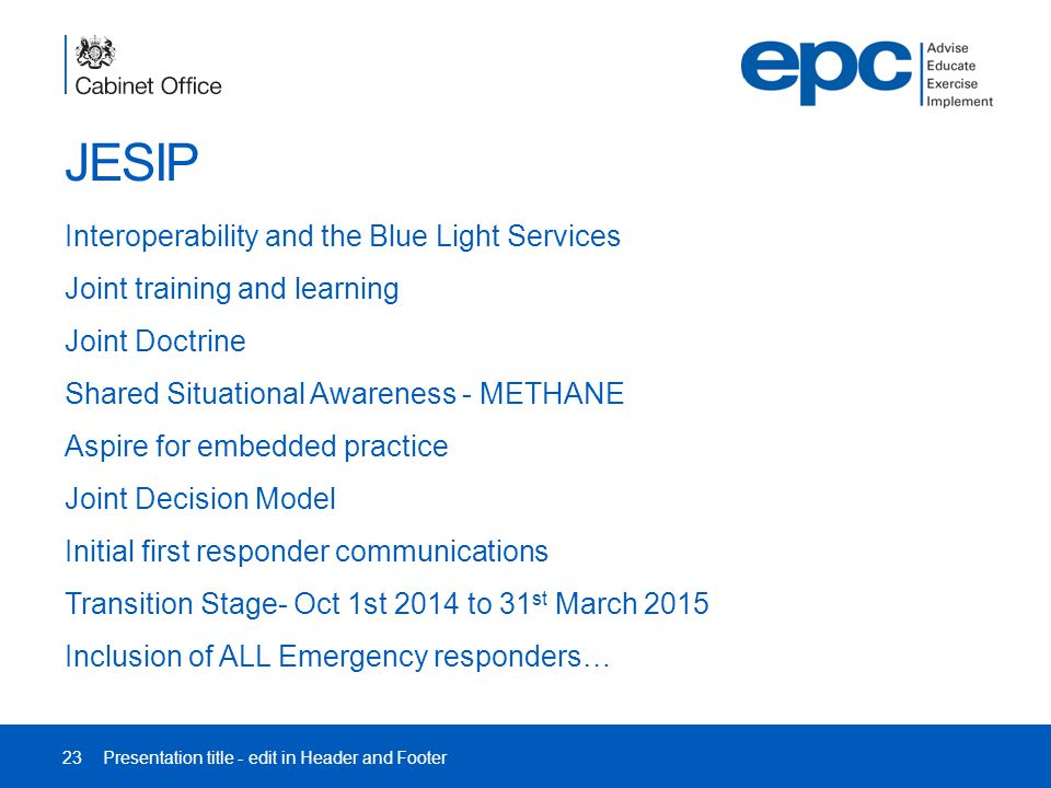 JESIP Interoperability and the Blue Light Services Joint training and learning Joint Doctrine Shared Situational Awareness - METHANE Aspire for embedded practice Joint Decision Model Initial first responder communications Transition Stage- Oct 1st 2014 to 31 st March 2015 Inclusion of ALL Emergency responders… 23Presentation title - edit in Header and Footer