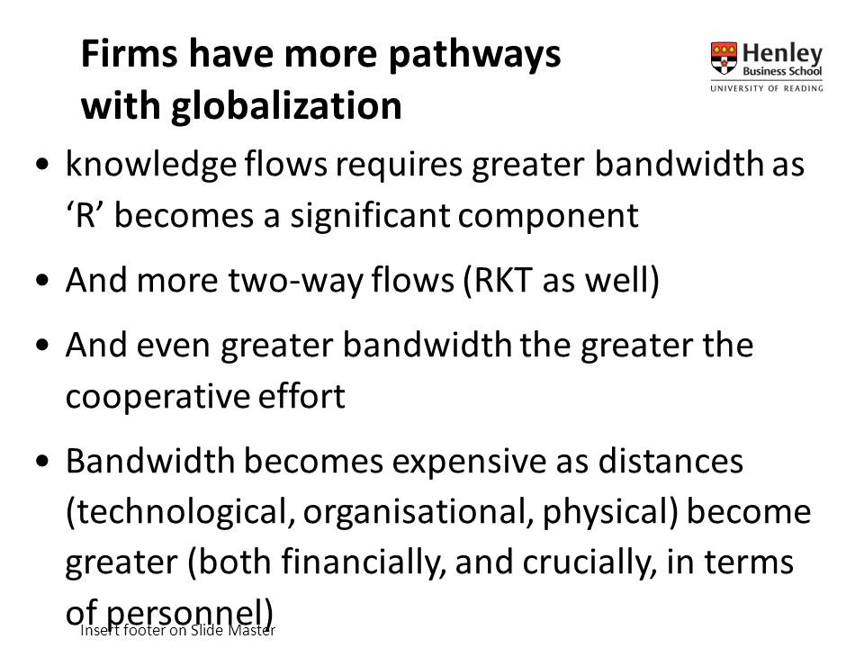 Insert footer on Slide Master knowledge flows requires greater bandwidth as 'R' becomes a significant component And more two-way flows (RKT as well) And even greater bandwidth the greater the cooperative effort Bandwidth becomes expensive as distances (technological, organisational, physical) become greater (both financially, and crucially, in terms of personnel) Firms have more pathways with globalization
