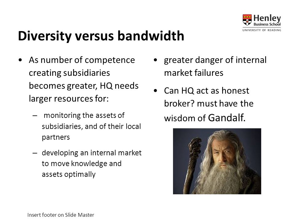 Insert footer on Slide Master Diversity versus bandwidth As number of competence creating subsidiaries becomes greater, HQ needs larger resources for: – monitoring the assets of subsidiaries, and of their local partners –developing an internal market to move knowledge and assets optimally greater danger of internal market failures Can HQ act as honest broker.
