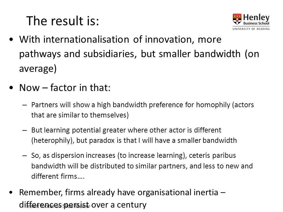 Insert footer on Slide Master With internationalisation of innovation, more pathways and subsidiaries, but smaller bandwidth (on average) Now – factor in that: –Partners will show a high bandwidth preference for homophily (actors that are similar to themselves) –But learning potential greater where other actor is different (heterophily), but paradox is that I will have a smaller bandwidth –So, as dispersion increases (to increase learning), ceteris paribus bandwidth will be distributed to similar partners, and less to new and different firms….