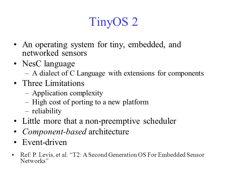 TinyOS 2 An operating system for tiny, embedded, and networked sensors NesC language –A dialect of C Language with extensions for components Three Limitations –Application complexity –High cost of porting to a new platform –reliability Little more that a non-preemptive scheduler Component-based architecture Event-driven Ref: P.