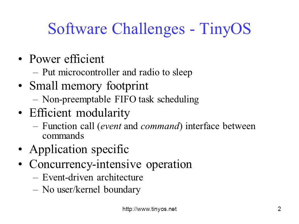 http://www.tinyos.net2 Software Challenges - TinyOS Power efficient –Put microcontroller and radio to sleep Small memory footprint –Non-preemptable FIFO task scheduling Efficient modularity –Function call (event and command) interface between commands Application specific Concurrency-intensive operation –Event-driven architecture –No user/kernel boundary