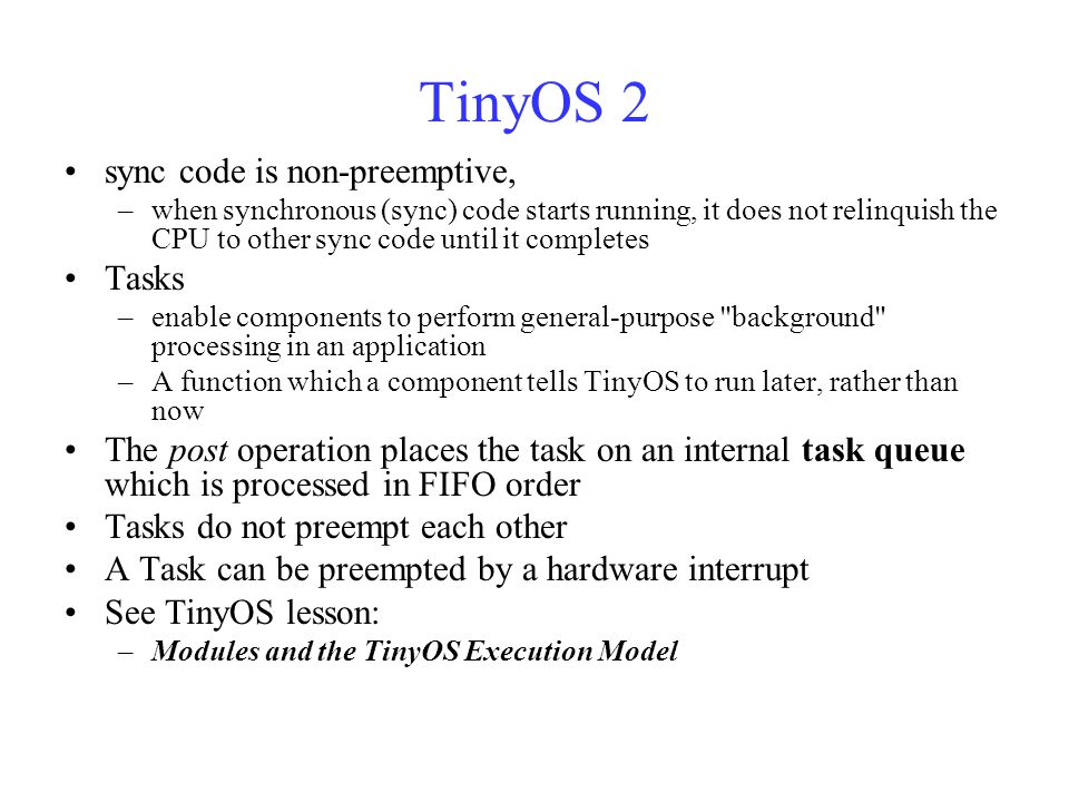 TinyOS 2 sync code is non-preemptive, –when synchronous (sync) code starts running, it does not relinquish the CPU to other sync code until it completes Tasks –enable components to perform general-purpose background processing in an application –A function which a component tells TinyOS to run later, rather than now The post operation places the task on an internal task queue which is processed in FIFO order Tasks do not preempt each other A Task can be preempted by a hardware interrupt See TinyOS lesson: –Modules and the TinyOS Execution Model