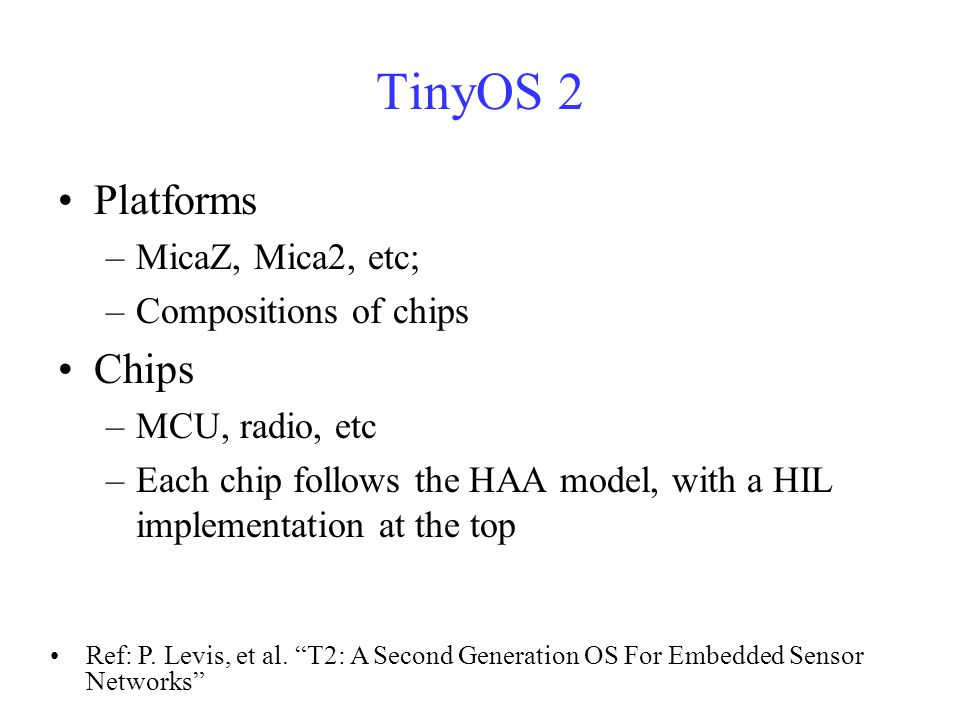 TinyOS 2 Platforms –MicaZ, Mica2, etc; –Compositions of chips Chips –MCU, radio, etc –Each chip follows the HAA model, with a HIL implementation at the top Ref: P.