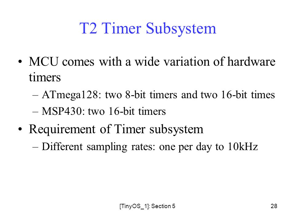 [TinyOS_1]: Section 528 T2 Timer Subsystem MCU comes with a wide variation of hardware timers –ATmega128: two 8-bit timers and two 16-bit times –MSP430: two 16-bit timers Requirement of Timer subsystem –Different sampling rates: one per day to 10kHz
