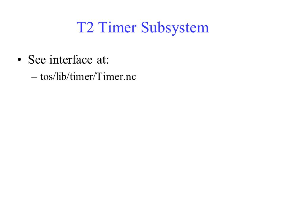 T2 Timer Subsystem See interface at: –tos/lib/timer/Timer.nc