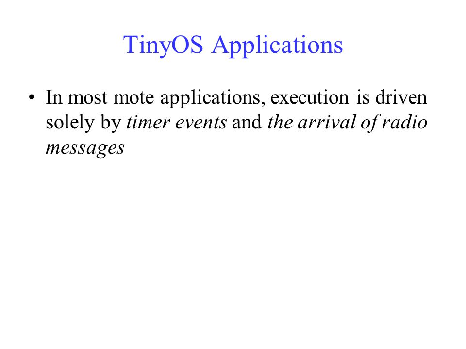 TinyOS Applications In most mote applications, execution is driven solely by timer events and the arrival of radio messages