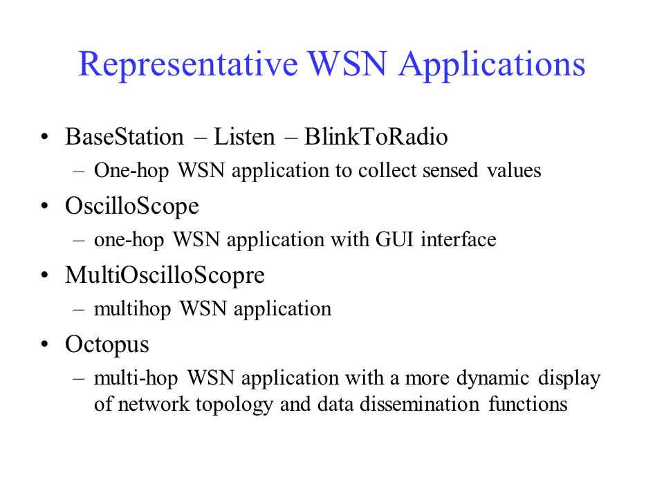 Representative WSN Applications BaseStation – Listen – BlinkToRadio –One-hop WSN application to collect sensed values OscilloScope –one-hop WSN application with GUI interface MultiOscilloScopre –multihop WSN application Octopus –multi-hop WSN application with a more dynamic display of network topology and data dissemination functions