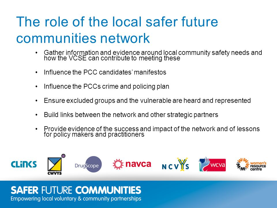 Insert title/footer text here www.clinks.org The role of the local safer future communities network Gather information and evidence around local community safety needs and how the VCSE can contribute to meeting these Influence the PCC candidates' manifestos Influence the PCCs crime and policing plan Ensure excluded groups and the vulnerable are heard and represented Build links between the network and other strategic partners Provide evidence of the success and impact of the network and of lessons for policy makers and practitioners