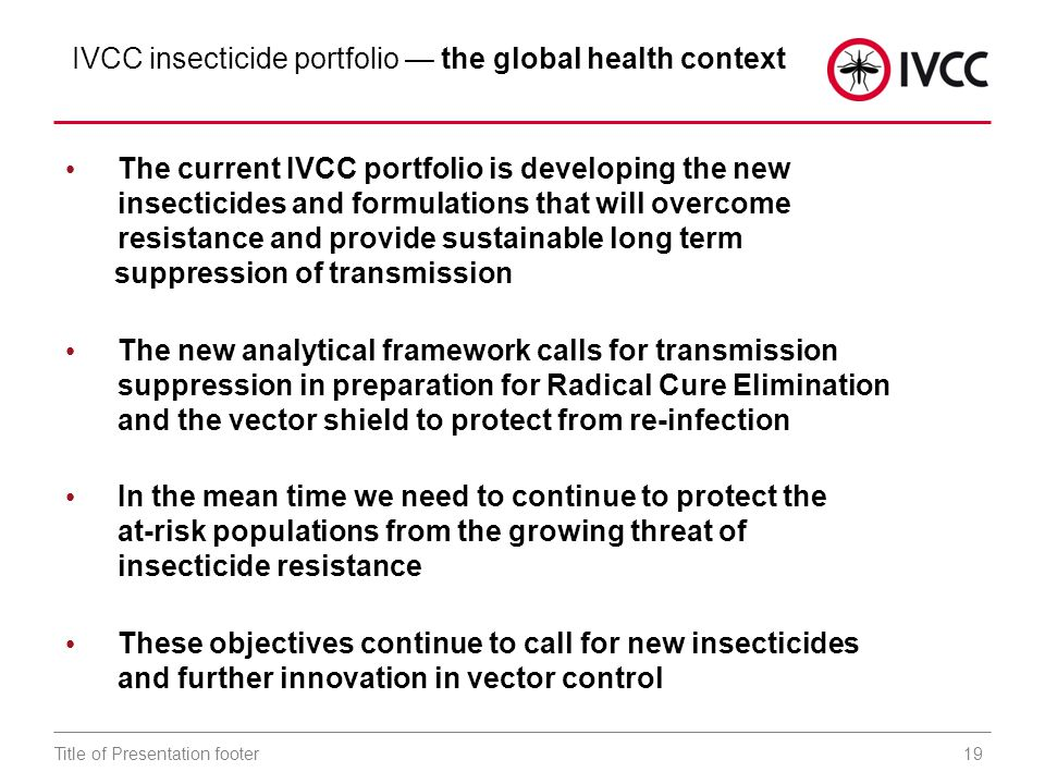 19Title of Presentation footer IVCC insecticide portfolio — the global health context The current IVCC portfolio is developing the new insecticides and formulations that will overcome resistance and provide sustainable long term suppression of transmission The new analytical framework calls for transmission suppression in preparation for Radical Cure Elimination and the vector shield to protect from re-infection In the mean time we need to continue to protect the at-risk populations from the growing threat of insecticide resistance These objectives continue to call for new insecticides and further innovation in vector control