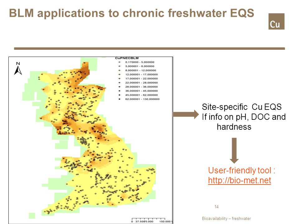 BLM applications to chronic freshwater EQS Site-specific Cu EQS If info on pH, DOC and hardness User-friendly tool : http://bio-met.net 14 Bioavailability – freshwater