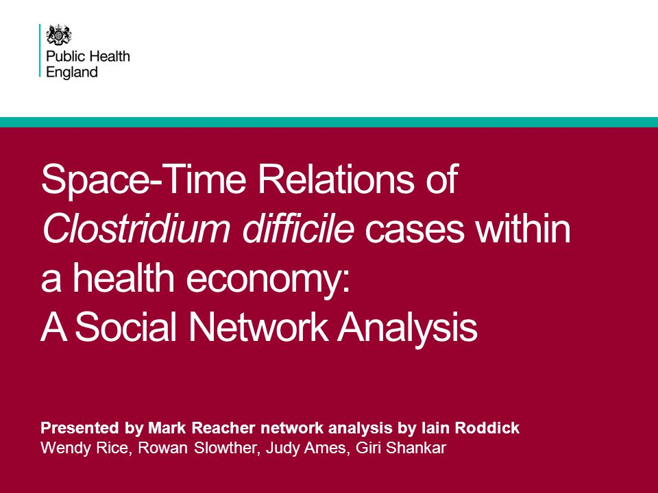 Space-Time Relations of Clostridium difficile cases within a health economy: A Social Network Analysis Presented by Mark Reacher network analysis by Iain Roddick Wendy Rice, Rowan Slowther, Judy Ames, Giri Shankar