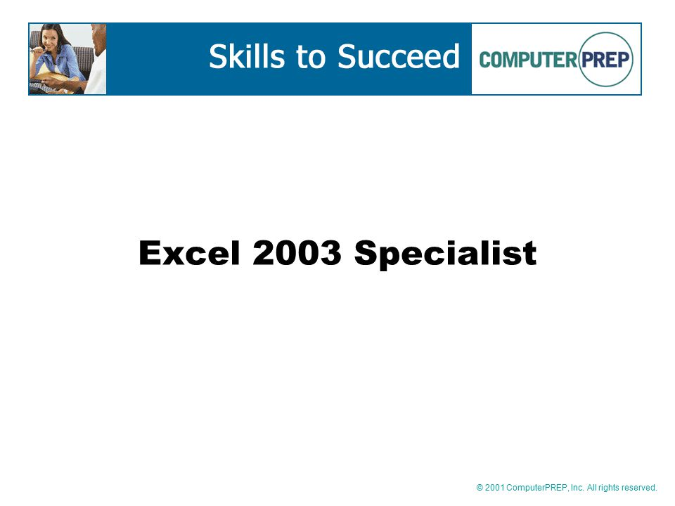 © 2001 ComputerPREP, Inc. All rights reserved. Excel 2003 Specialist