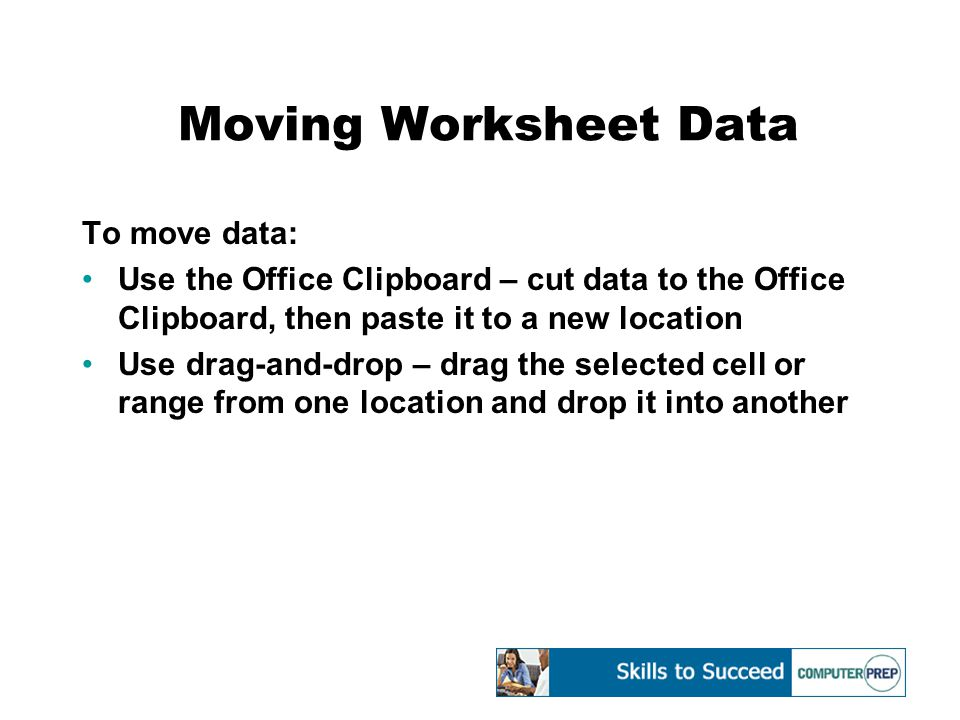 Moving Worksheet Data To move data: Use the Office Clipboard – cut data to the Office Clipboard, then paste it to a new location Use drag-and-drop – d
