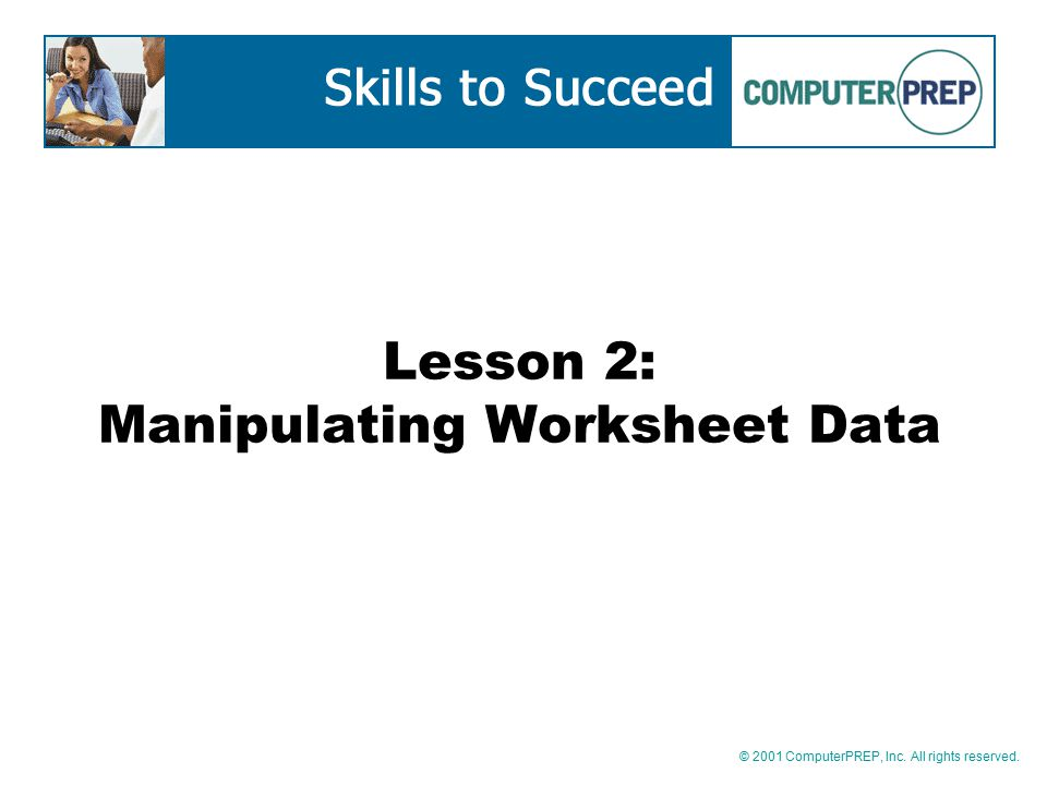 © 2001 ComputerPREP, Inc. All rights reserved. Lesson 2: Manipulating Worksheet Data
