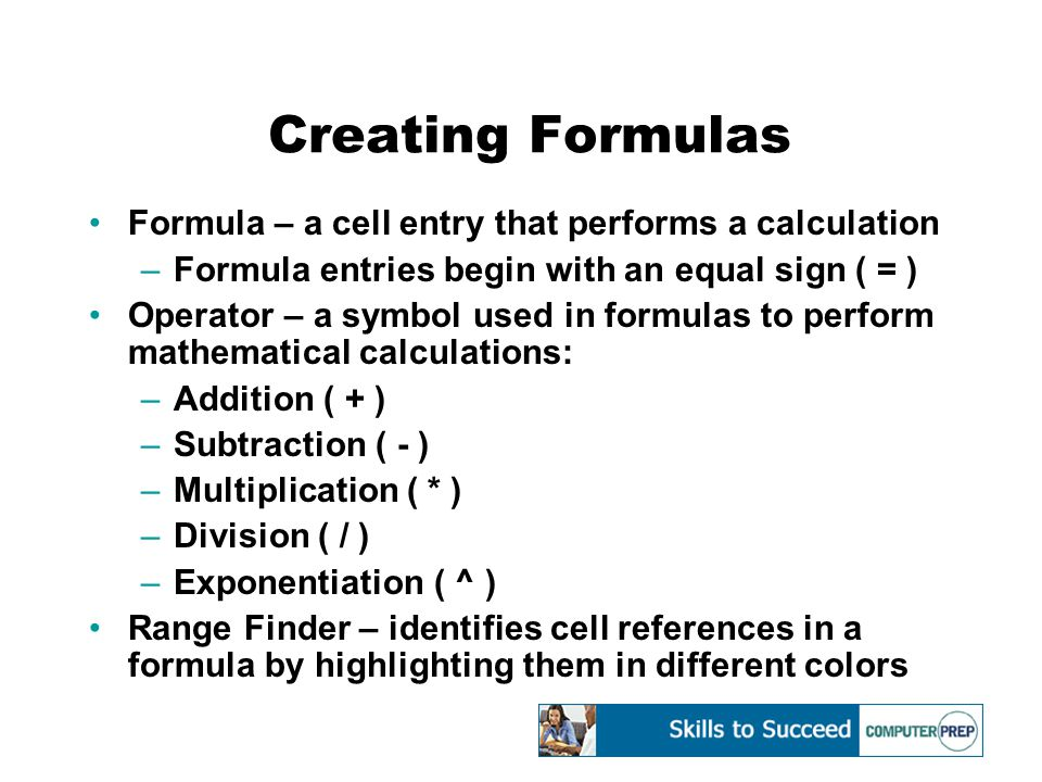 Creating Formulas Formula – a cell entry that performs a calculation –Formula entries begin with an equal sign ( = ) Operator – a symbol used in formulas to perform mathematical calculations: –Addition ( + ) –Subtraction ( - ) –Multiplication ( * ) –Division ( / ) –Exponentiation ( ^ ) Range Finder – identifies cell references in a formula by highlighting them in different colors
