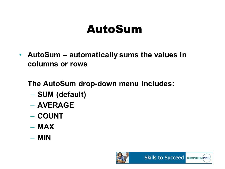 AutoSum AutoSum – automatically sums the values in columns or rows The AutoSum drop-down menu includes: –SUM (default) –AVERAGE –COUNT –MAX –MIN