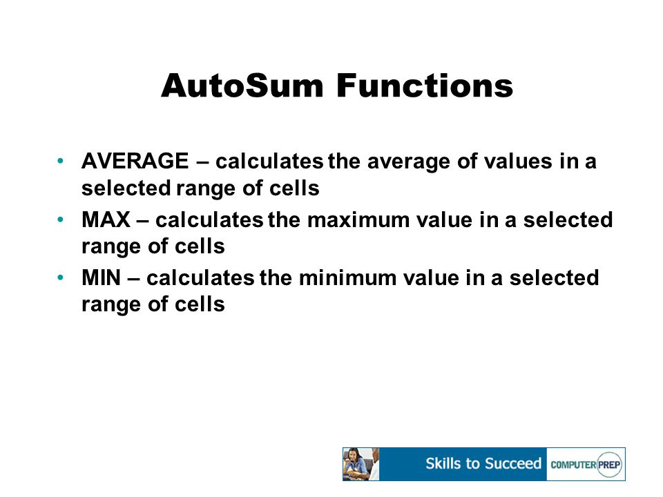 AutoSum Functions AVERAGE – calculates the average of values in a selected range of cells MAX – calculates the maximum value in a selected range of cells MIN – calculates the minimum value in a selected range of cells