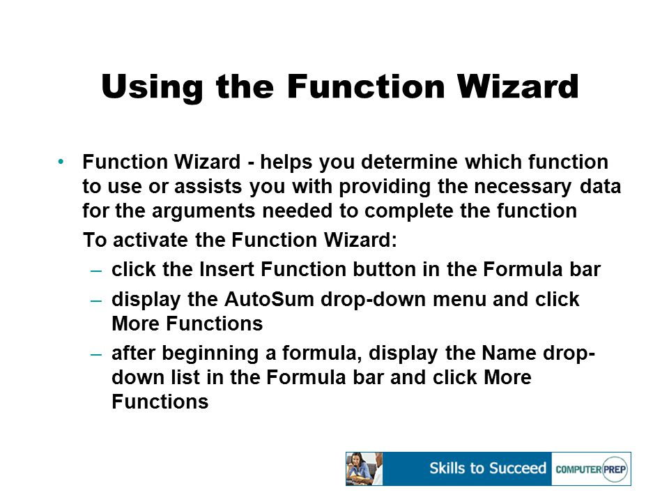 Using the Function Wizard Function Wizard - helps you determine which function to use or assists you with providing the necessary data for the argumen