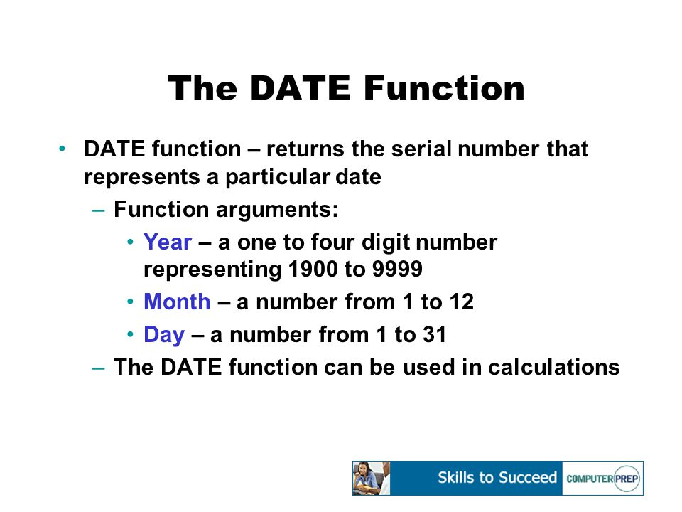 The DATE Function DATE function – returns the serial number that represents a particular date –Function arguments: Year – a one to four digit number representing 1900 to 9999 Month – a number from 1 to 12 Day – a number from 1 to 31 –The DATE function can be used in calculations