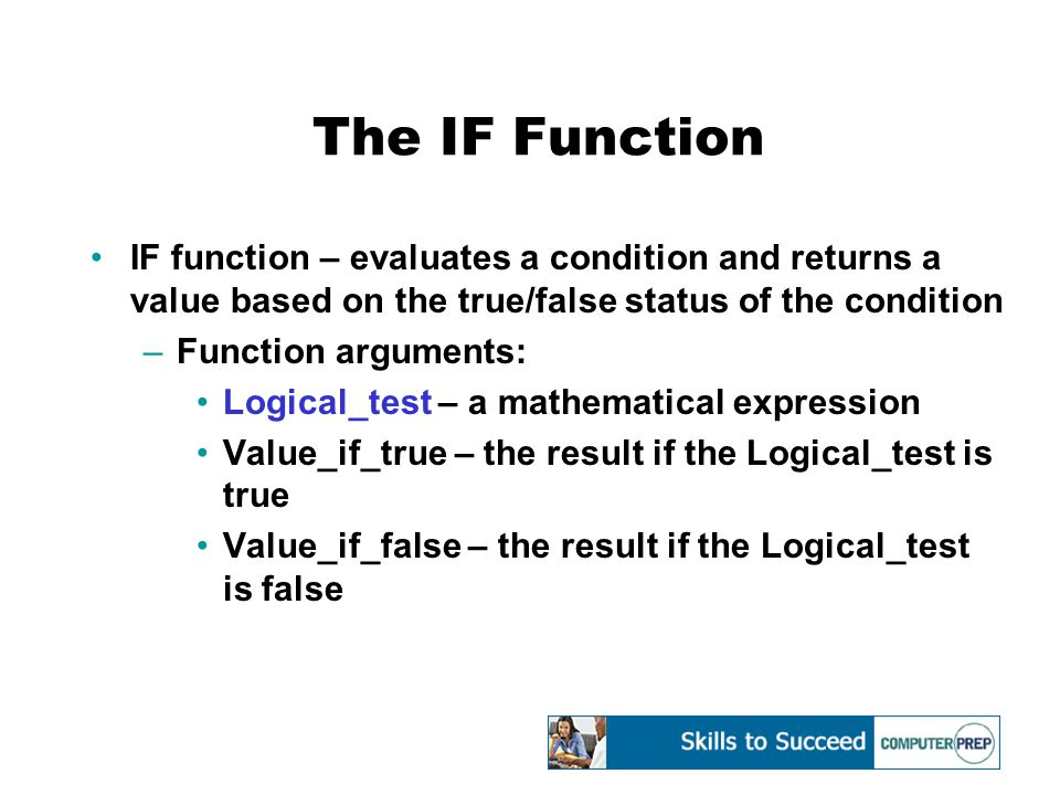 The IF Function IF function – evaluates a condition and returns a value based on the true/false status of the condition –Function arguments: Logical_test – a mathematical expression Value_if_true – the result if the Logical_test is true Value_if_false – the result if the Logical_test is false