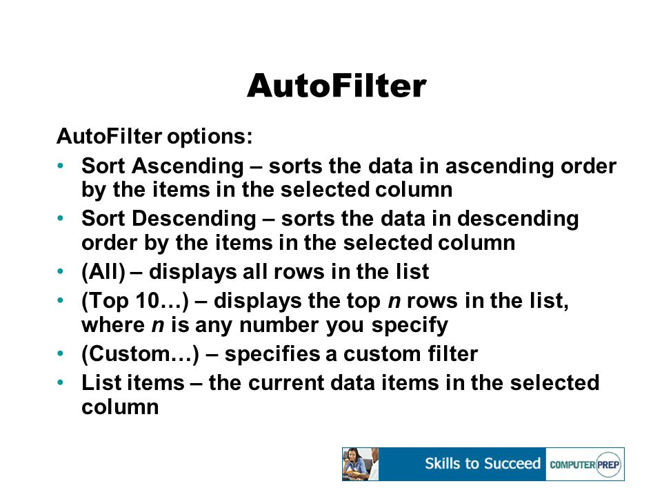 AutoFilter AutoFilter options: Sort Ascending – sorts the data in ascending order by the items in the selected column Sort Descending – sorts the data in descending order by the items in the selected column (All) – displays all rows in the list (Top 10…) – displays the top n rows in the list, where n is any number you specify (Custom…) – specifies a custom filter List items – the current data items in the selected column