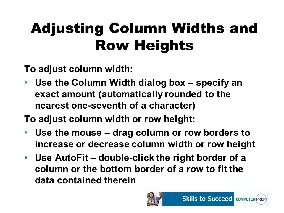 Adjusting Column Widths and Row Heights To adjust column width: Use the Column Width dialog box – specify an exact amount (automatically rounded to the nearest one-seventh of a character) To adjust column width or row height: Use the mouse – drag column or row borders to increase or decrease column width or row height Use AutoFit – double-click the right border of a column or the bottom border of a row to fit the data contained therein