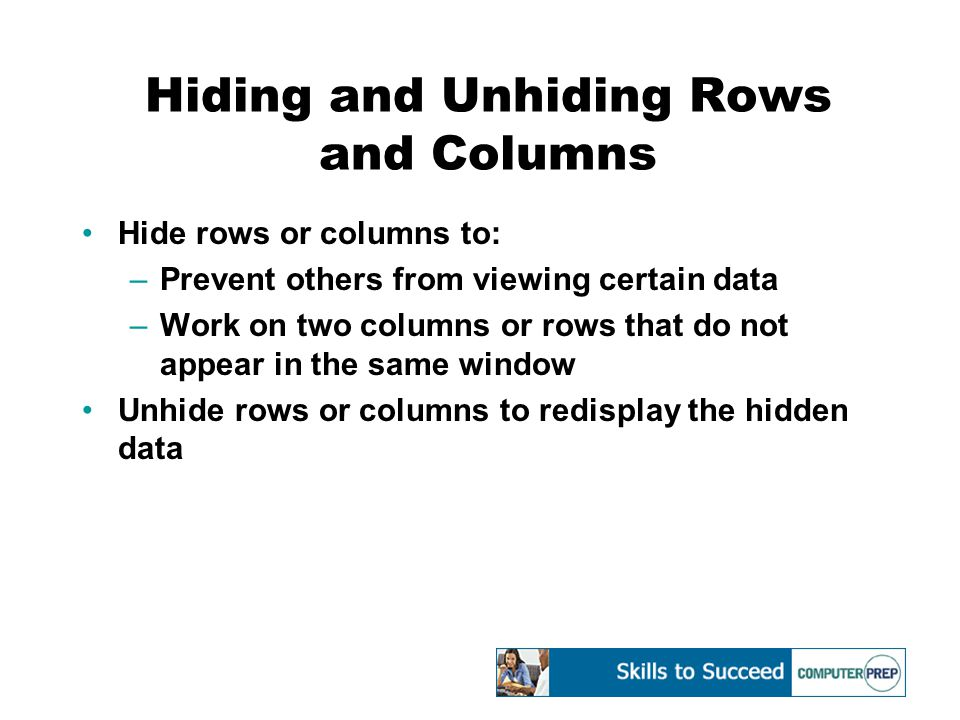 Hiding and Unhiding Rows and Columns Hide rows or columns to: –Prevent others from viewing certain data –Work on two columns or rows that do not appear in the same window Unhide rows or columns to redisplay the hidden data